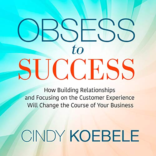 Obsess to Success: How Building Relationships and Focusing On the Customer Experience Will Change the Course of Your Business audiobook cover art