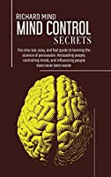 Mind Control Secrets: The only real, easy, and fast guide to learning the science of persuasion. Persuading people, controlling minds, and influencing people have never been easier