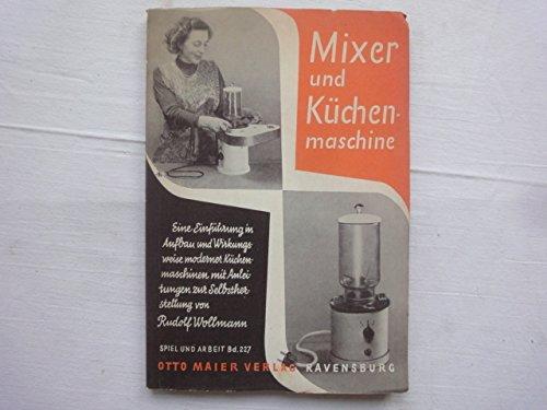 Mixer Und Küchenmaschinen. Eine Einführung in Aufbau Und Wirkungsweise Moderner Küchenmaschinen Mit Anleitung Zur Selbstherstellung.