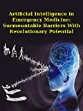 Artificial Intelligence in Emergency Medicine: Surmountable Barriers With Revolutionary Potential: Artificial Intelligence In Healthcare, Artificial Intelligence inEmergency Medicine (English Edition)