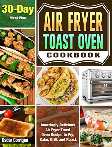 Air Fryer Toast Oven Cookbook: Amazingly Delicious Air Fryer Toast Oven Recipe to Fry, Bake, Grill, and Roast. ( 30-Day Meal Plan )