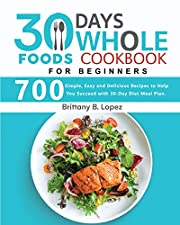 30 Day Whole Food Cookbook For Beginners : 700 Simple, Easy and Delicious Recipes to Help You Succeed with 30-Day Diet Meal Plan