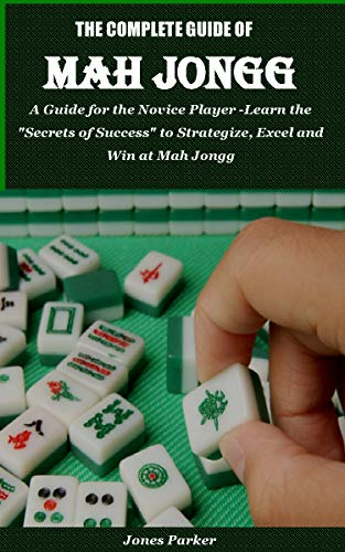 THE COMPLETE GUIDE OF MAH JONGG: A Guide for the Novice Player -Learn the