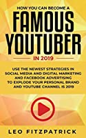 How YOU can become a Famous YouTuber in 2019: Use the Newest Strategies in Social Media and Digital Marketing and Facebook Advertising to Explode your Personal Brand and YouTube Channel is 2019