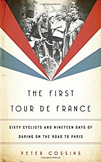 First Tour de France: Sixty Cyclists and Nineteen Days of Daring on the Road to Paris