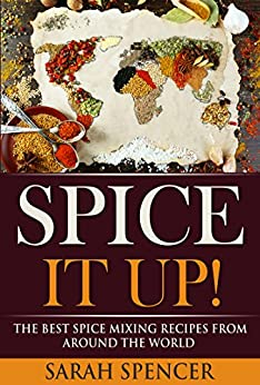 Spice It Up!: The Best Spice Mixing Recipes from Around the World by [Sarah Spencer]
