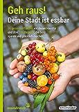 Geh raus! Deine Stadt ist essbar: 36 gesunde Pflanzen vor deiner Haustür und über 100 Rezepte, die Geld sparen und glücklich machen