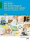 Das Kind - Die Entwicklung in den ersten drei Jahren: Psychologie für pädagogische Fachkräfte