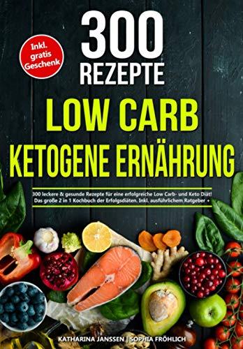 Low Carb   Ketogene Ernährung: 300 leckere & gesunde Rezepte für eine erfolgreiche Low Carb- und Keto Diät! Das große 2 in 1 Kochbuch der Erfolgsdiäten. Inkl. ausführlichem Ratgeber + Nährwertangaben