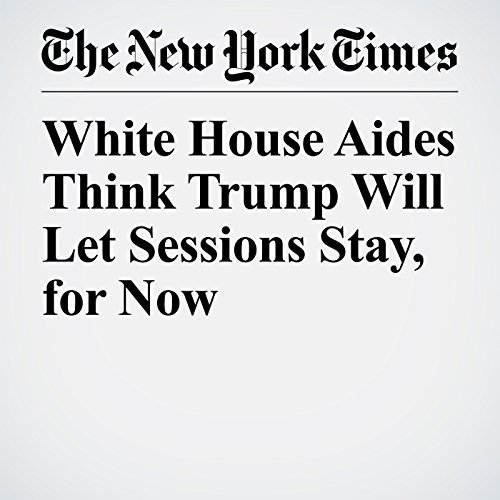 White House Aides Think Trump Will Let Sessions Stay, for Now copertina