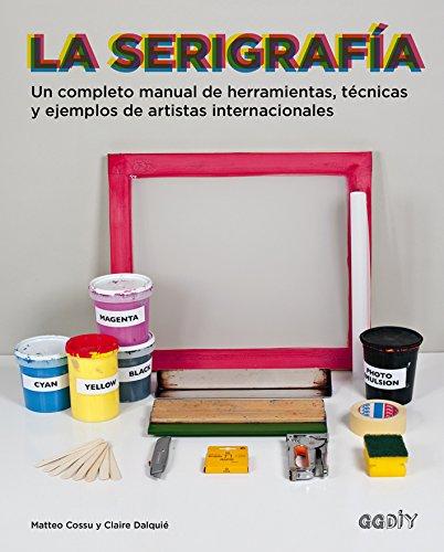 La serigrafía. Un completo manual de herramientas, técnicas y ejemplos de artistas internacionales
