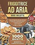 friggitrice ad aria: 1000 ricette facili per friggere, grigliare, arrostire in modo sano, veloce, ricco di gusto e con poco condimento | bonus: i 10 errori da evitare assolutamente + tips & tricks
