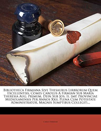 Bibliotheca Firmiana Sive Thesaurus Lirbrorum Quem Excellentiss. Comes Carolus a Firmian Sub Maria Theresia Aug. Primum, Dein Sub Jos. II. Imp. ... Magnis Sumptibus Collegit: ...: ...