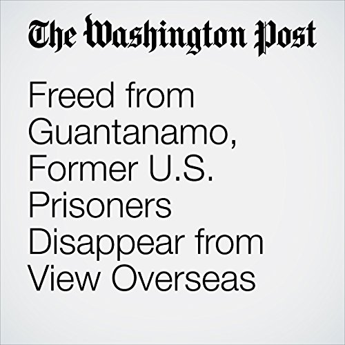 Freed from Guantanamo, Former U.S. Prisoners Disappear from View Overseas copertina