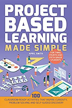 Project Based Learning Made Simple  100 Classroom-Ready Activities that Inspire Curiosity Problem Solving and Self-Guided Discovery for Third Fourth and Fifth Grade Students  Books for Teachers