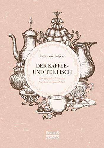 Der Kaffee- und Teetisch: Ein Rezeptbuch für den perfekten Kaffee-Klatsch