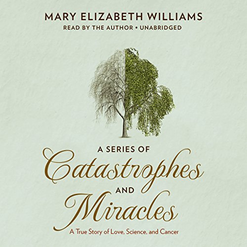 A Series of Catastrophes and Miracles     A True Story of Love, Science, and Cancer              By:                                                                                                                                 Mary Elizabeth Williams                               Narrated by:                                                                                                                                 Mary Elizabeth Williams                      Length: 9 hrs and 7 mins     39 ratings     Overall 4.6