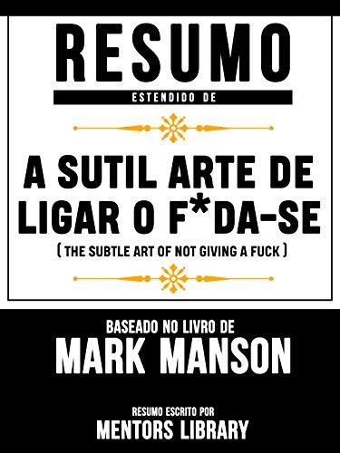 Resumo Estendido De A Sutil Arte De Ligar O F*Da-Se (The Subtle Art Of Not Giving A Fuck) - Baseado No Livro De Mark Manson (Portuguese Edition)
