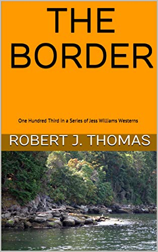 THE BORDER: One Hundred Third in a Series of Jess Williams Westerns (A Jess Williams Western Book 103)
