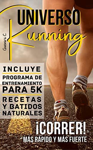 Universo Running: ¡Correr! Más rápido y más fuerte «Incluye Programa de entrenamiento para 5K, Recetas y Batidos naturales»
