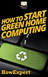 How To Start Green Home Computing: Your Step By Step Guide To Green Home Computing (English Edition)