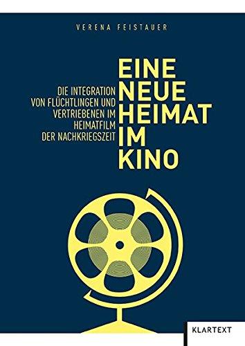 Eine neue Heimat im Kino: Die Integration von Flüchtlingen und Vertriebenen im Heimatfilm der Nachkriegszeit: Die Integration von Flchtlingen und Vertriebenen im Heimatfilm der Nachkriegszeit