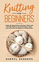 Knitting for Beginners: A Step-By-Step Guide to Knitting. A Book with Pictures, Patterns, and Techniques to Learn How to Knit from the Basics to a Great Knitter