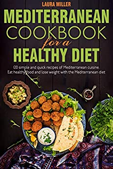 Mediterranean cookbook for a healthy diet: 120 simple and quick recipes of Mediterranean cuisine. Eat healthy food and lose weight with the Mediterranean diet by [Laura Miller]