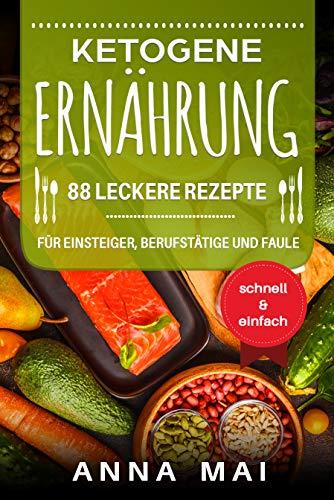 Ketogene Ernährung: 88 leckere Rezepte für Einsteiger, Berufstätige und Faule