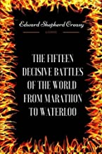 The Fifteen Decisive Battles of the World from Marathon to Waterloo: By Sir Edward Creasy - Illustrated