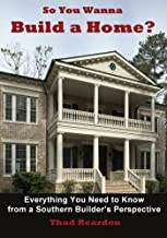 So You Wanna Build a Home?: Everything You Need to Know from a Southern Builder's Perspective