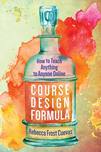 Compare Textbook Prices for Course Design Formula: How to Teach Anything to Anyone Online Illustrated Edition ISBN 9781732782310 by Cuevas, Rebecca Frost