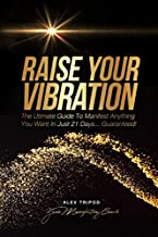 Raise Your Vibration: The Ultimate Guide to Manifest Anything You Want  In Just 21 Days… Guaranteed!