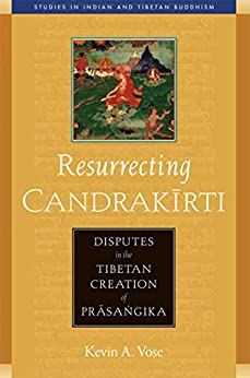 Resurrecting Candrakirti: Disputes in the Tibetan Creation of Prasangika (Studies in Indian and Tibetan Buddhism Book 12) by [Kevin A. Vose]
