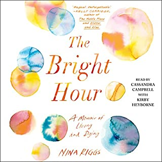 The Bright Hour     A Memoir of Living and Dying              By:                                                                                                                                 Nina Riggs                               Narrated by:                                                                                                                                 Cassandra Campbell,                                                                                        Kirby Heyborne                      Length: 7 hrs and 34 mins     451 ratings     Overall 4.6