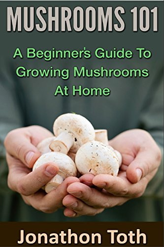 Mushrooms 101: A Beginner's Guide to Growing Mushrooms at Home (edible, fungi, cultivating, wild plants, compost, forest farming, foraging) by [Jonathon Toth]