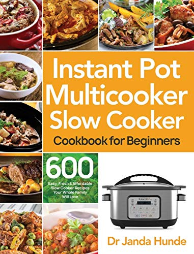 Instant Pot Multicooker Slow Cooker Cookbook for Beginners: Easy, Fresh & Affordable 600 Slow Cooker Recipes Your Whole Family Will Love