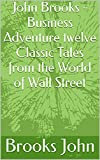 John Brooks - Business Adventure twelve Classic Tales from the World of Wall Street (English Edition)