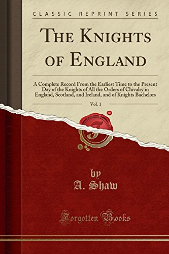 The Knights of England, Vol. 1: A Complete Record From the Earliest Time to the Present Day of the Knights of All the Orders of Chivalry in England, ... and of Knights Bachelors (Classic Reprint)