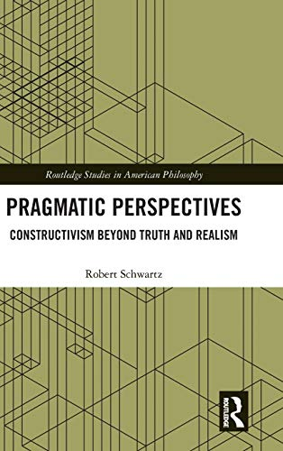 Pragmatic Perspectives: Constructivism beyond Truth and Realism (Routledge Studies in American Philosophy)