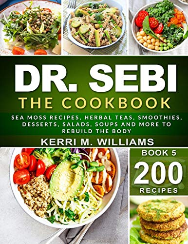 DR. SEBI: The Cookbook: From Sea moss meals to Herbal teas, Smoothies, Desserts, Salads, Soups & Beyond…200+ Electric Alkaline Recipes to Rejuvenate the Body (Dr Sebi Books)