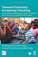 Toward Culturally Sustaining Teaching: Early Childhood Educators Honor Children with Practices for Equity and Change (NCTE-Routledge Research Series)