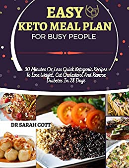 EASY KETO MEAL PLAN FOR BUSY PEOPLE: 30-Minutes or Less Quick Ketogenic Recipes to Lose Weight, Cut Cholesterol and Reverse Diabetes in 28 Days