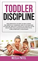 Toddler Discipline: The Definitive Guide to Educating the Difficult Toddler. How to Overcome Tantrums, Prevent Conflicts and Get Over Behavior Challenges with Effective Child-Friendly Strategies