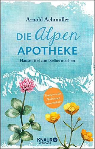 Die Alpen-Apotheke: Hausmittel zum Selbermachen (Natürlich heilen mit Hausmitteln)