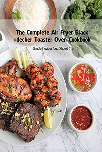 The Complete Air Fryer Black+decker Toaster Oven Cookbook: Simple Recipes You Should Try: Black+decker Toaster Oven Cookbook (English Edition)