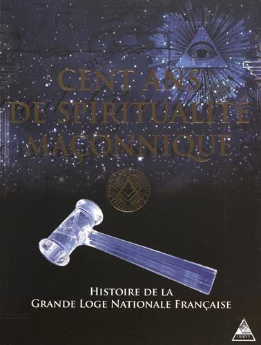 Cent ans de spiritualité maçonnique. Histoire de la Grande Loge nationale Française