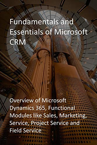 Fundamentals and Essentials of Microsoft CRM: Overview of Microsoft Dynamics 365, Functional Modules like Sales, Marketing, Service, Project Service and Field Service (English Edition)