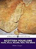 Scottish Folklore: Kilns, Mills, Millers, Meal and Bread (English Edition)...