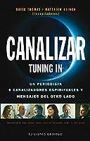 Canalizar / Tuning In: Un Periodista, Seis Canalizadores Espirituales Y Mensajes Del Otro Lado (Coleccion Mensajeros del Universo)